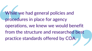 """While we had general policies and procedures in place for agency operations, we knew we would benefit from the structure and researched best practice standards offered by COA."""