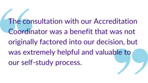 """The consultation with our Accreditation Coordinator was a benefit that was not originally factored into our decision, but was extremely helpful and valuable to our self-study process."""