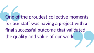 """One of the proudest collective moments for our staff was having a project with a final successful outcome that validated the quality and value of our work."""