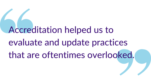 """Accreditation helped us to evaluate and update practices that are oftentimes overlooked."""