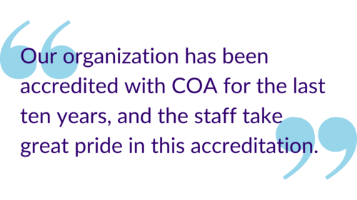 """Our organization has been accredited with COA for the last ten years, and the staff take great pride in accreditation."""