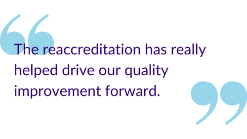 """The reaccreditation has really helped drive our quality improvement forward."""