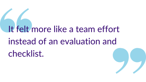 """It felt more like a team effort instead of an evaluation and checklist."""