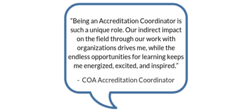 """""""Being an Accreditation Coordinator is such a unique role. Our indirect impact on the field through our work with organizations drives me, while the endless opportunities for learning keeps me energized, excited, and inspired."""" -COA Accreditation Coordinator"""