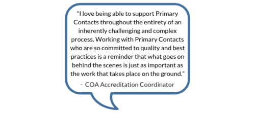 """""""I love being able to support Primary Contacts throughout the entirety of an inherently challenging and complex process. Working with Primary Contacts who are so committed to quality and best practices is a reminder that what goes on behind the scenes is just as important as the work that takes place on the ground."""" -COA Accreditation Coordinator"""