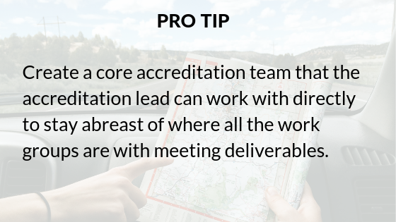 Pro-tip_ Create a core accreditation team that the accreditation lead can work directly with to stay abreast of where all the work groups are with meeting deliverables. (1).png