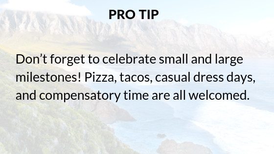 Pro tip: Don't forget to celebrate small and large milestones! Pizza, tacos, casual dress days, and compensatory time are all welcomed.