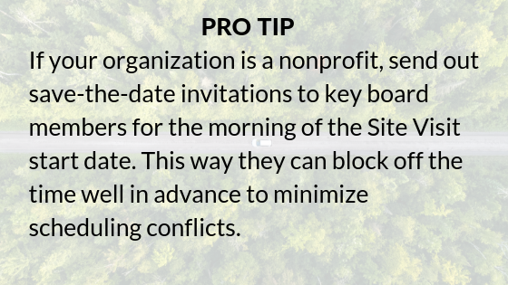 Pro tip: If your organization is a nonprofit, send out save-the-date invitations to key board members for the morning of the Site Visit start date. This way they can block off the time well in advance to minimize scheduling conflicts.