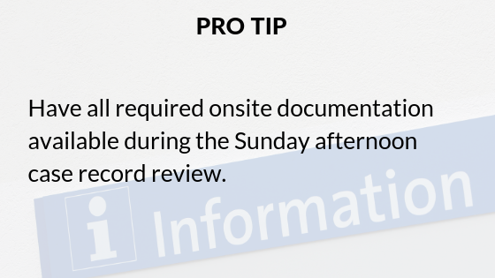 Pro tip: Have all required onsite documentation available during the Sunday afternoon case record review.