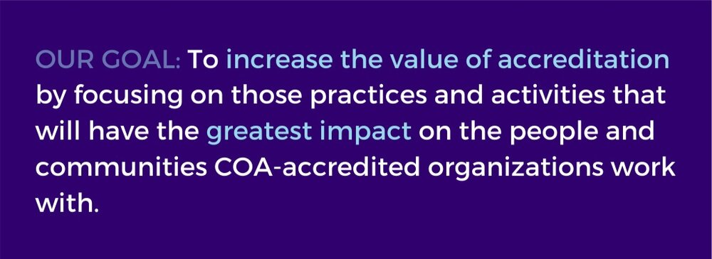 Our goal: To increase the value of accreditation by focusing on those practices and activities that will have the greatest impact on the people and communities COA-accredited organizations work with.