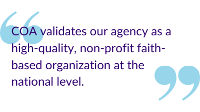 """COA validates our agency as a high-quality, non-profit faith-based organization at the national level."""